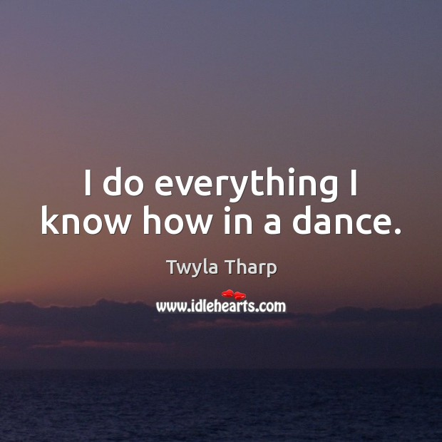 I do everything I know how in a dance. Twyla Tharp Picture Quote
