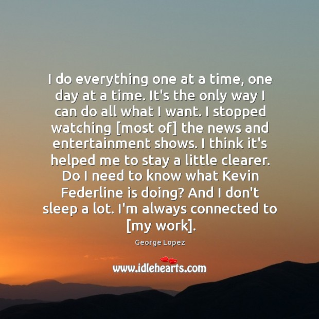 I do everything one at a time, one day at a time. George Lopez Picture Quote