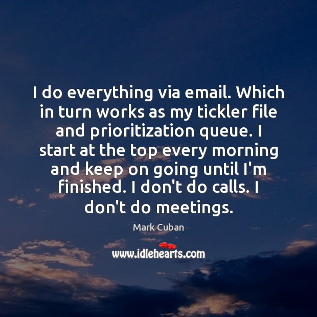 Image, I do everything via email. Which in turn works as my tickler
