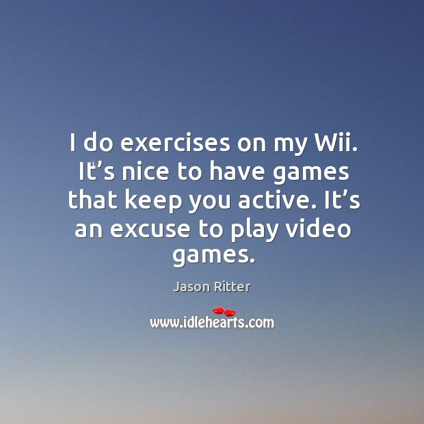 I do exercises on my wii. It's nice to have games that keep you active. It's an excuse to play video games. Image