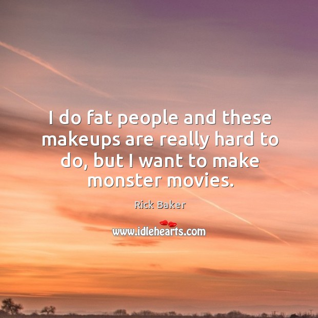 I do fat people and these makeups are really hard to do, but I want to make monster movies. Image