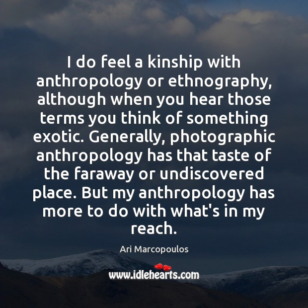I do feel a kinship with anthropology or ethnography, although when you Image