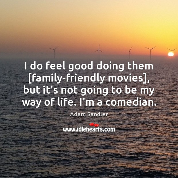I do feel good doing them [family-friendly movies], but it's not going Adam Sandler Picture Quote