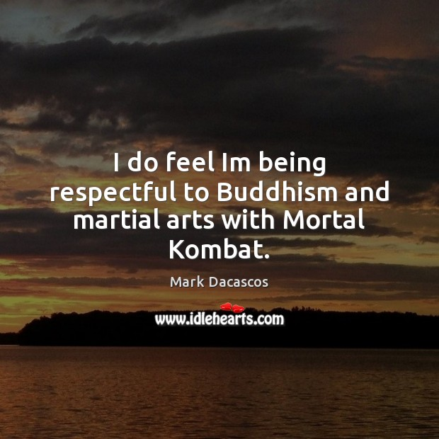 Image, I do feel Im being respectful to Buddhism and martial arts with Mortal Kombat.