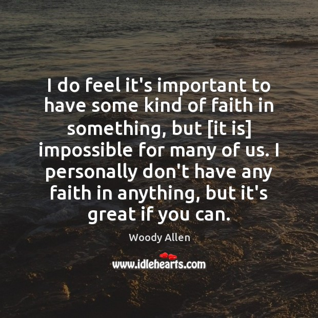 I do feel it's important to have some kind of faith in Woody Allen Picture Quote