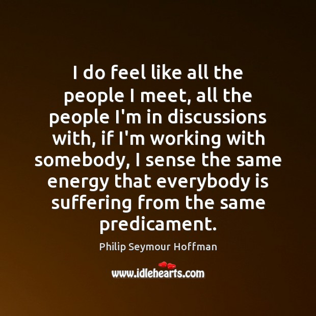 I do feel like all the people I meet, all the people Philip Seymour Hoffman Picture Quote
