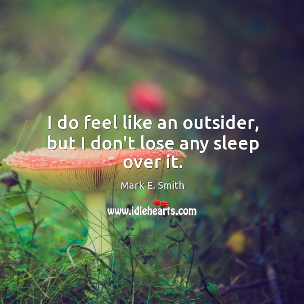 I do feel like an outsider, but I don't lose any sleep over it. Image