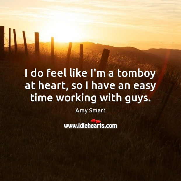 I do feel like I'm a tomboy at heart, so I have an easy time working with guys. Amy Smart Picture Quote