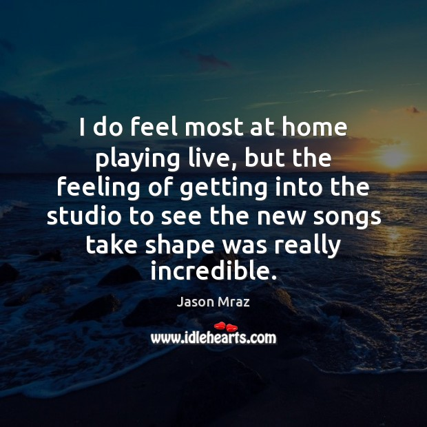 Image, I do feel most at home playing live, but the feeling of