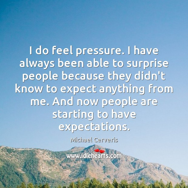 I do feel pressure. I have always been able to surprise people Image