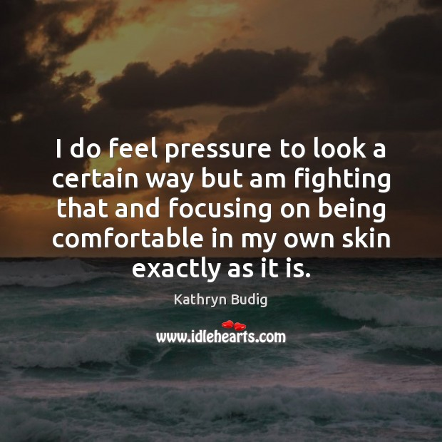 I do feel pressure to look a certain way but am fighting Image