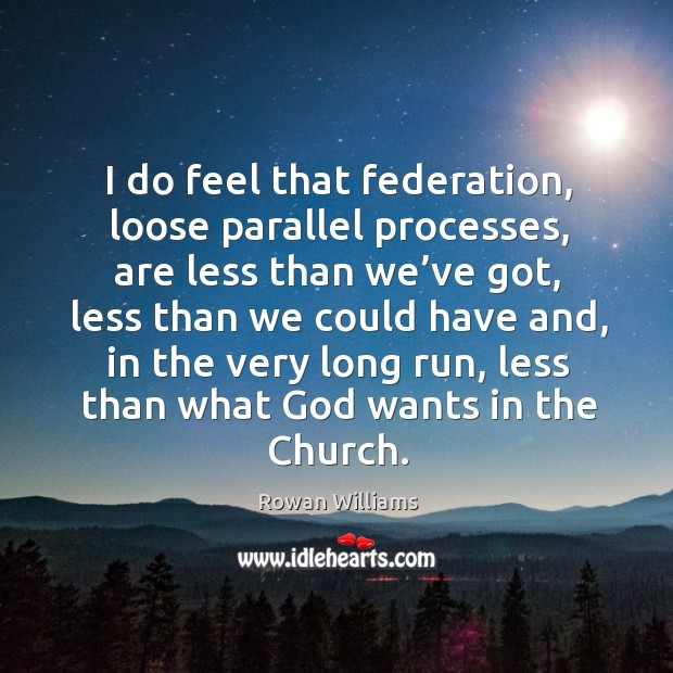 I do feel that federation, loose parallel processes, are less than we've got, less than we could Image