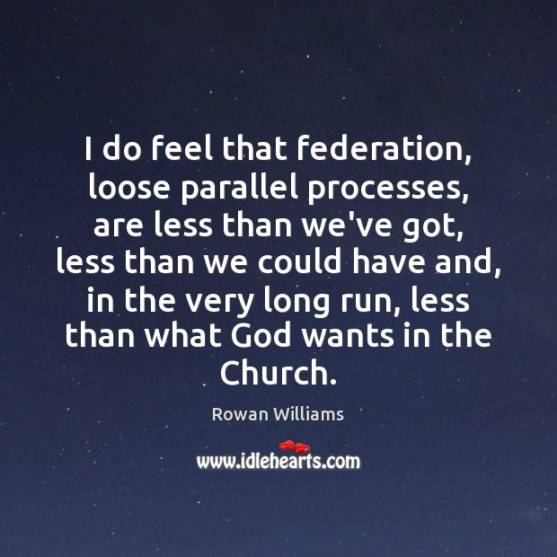 Image, I do feel that federation, loose parallel processes, are less than we've