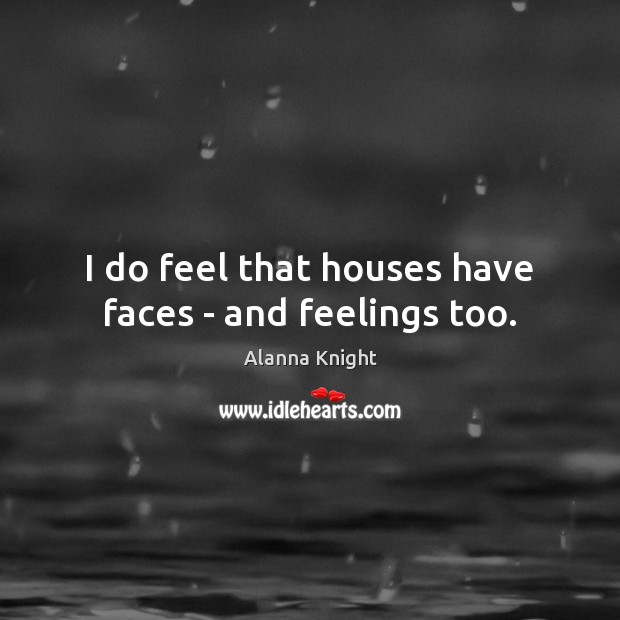 I do feel that houses have faces – and feelings too. Image