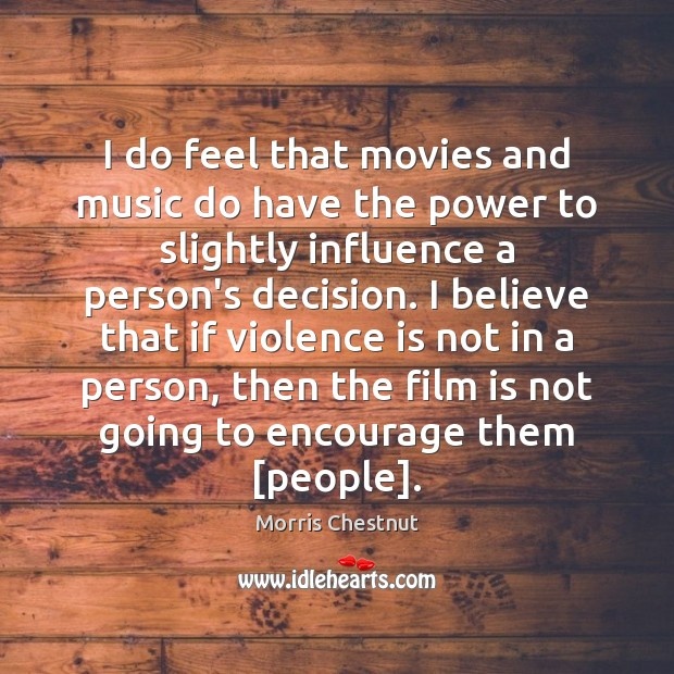 I do feel that movies and music do have the power to Morris Chestnut Picture Quote