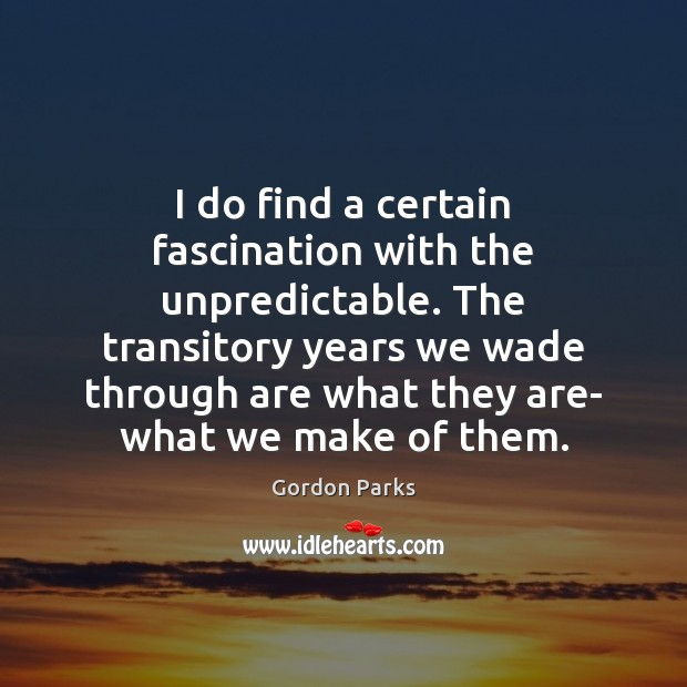 Gordon Parks Picture Quote image saying: I do find a certain fascination with the unpredictable. The transitory years