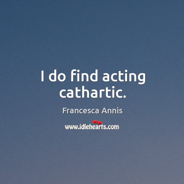 I do find acting cathartic. Francesca Annis Picture Quote