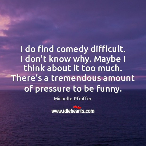 I do find comedy difficult. I don't know why. Maybe I think Michelle Pfeiffer Picture Quote