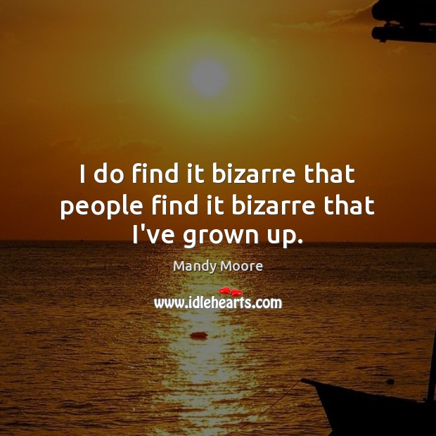 I do find it bizarre that people find it bizarre that I've grown up. Mandy Moore Picture Quote
