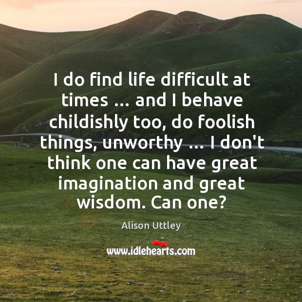 Image, I do find life difficult at times … and I behave childishly too,