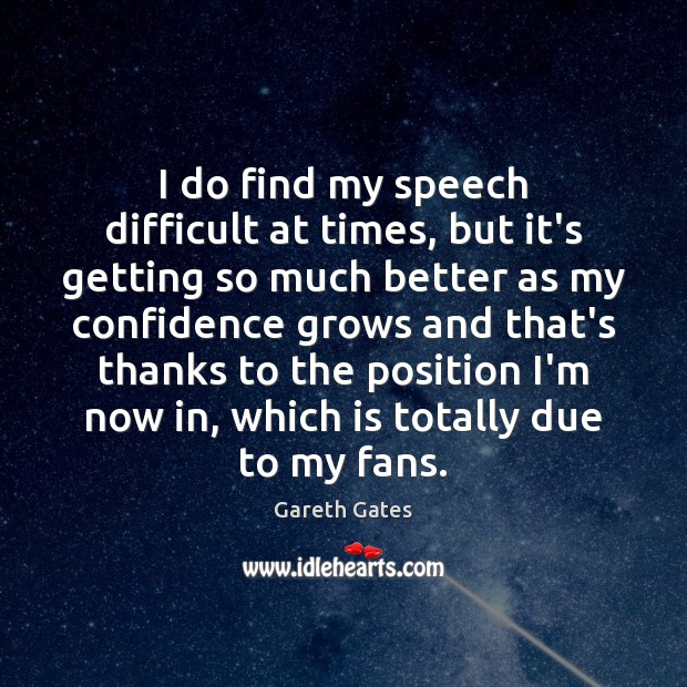 I do find my speech difficult at times, but it's getting so Image