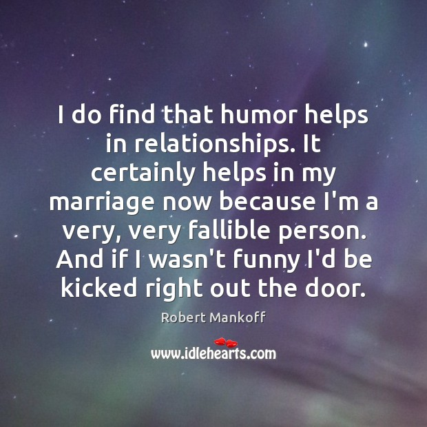 Image, I do find that humor helps in relationships. It certainly helps in