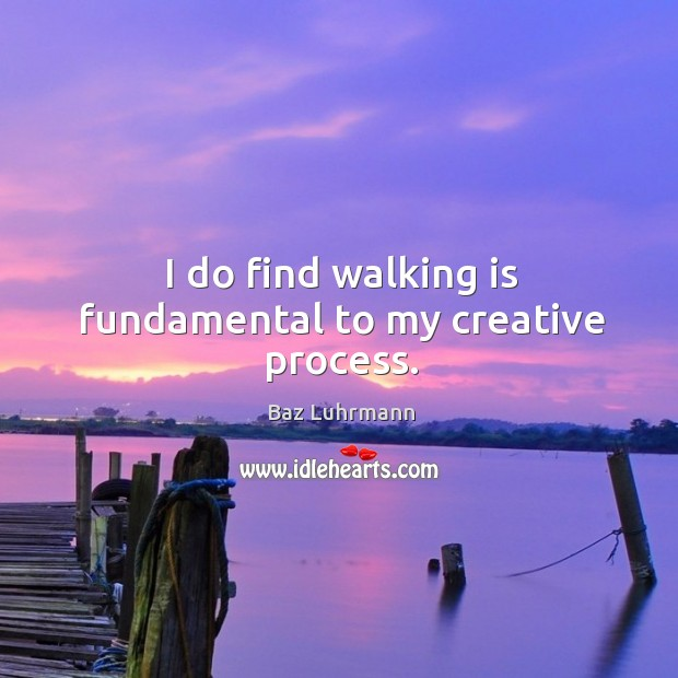I do find walking is fundamental to my creative process. Baz Luhrmann Picture Quote