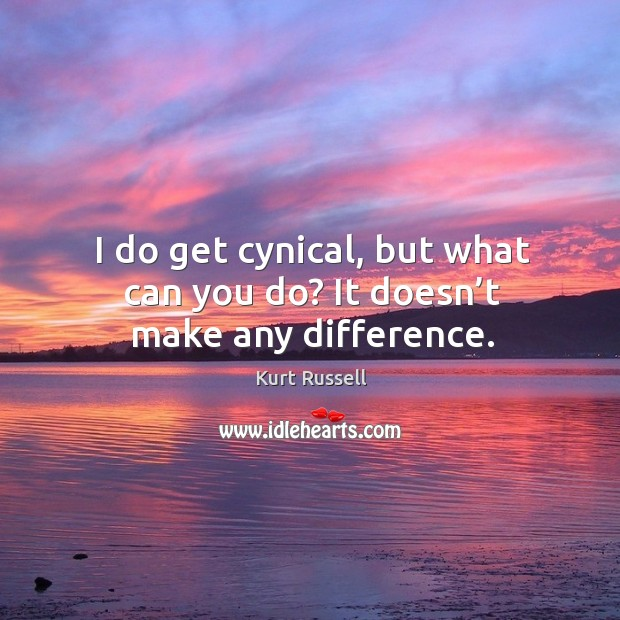 I do get cynical, but what can you do? it doesn't make any difference. Image