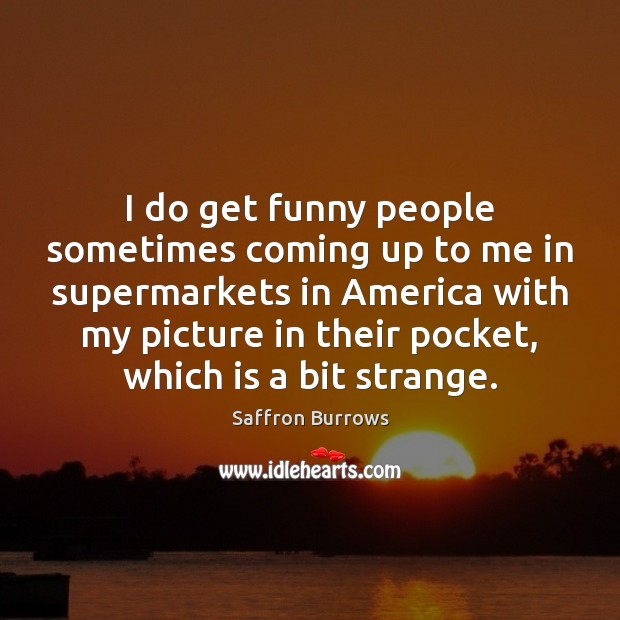 I do get funny people sometimes coming up to me in supermarkets Image