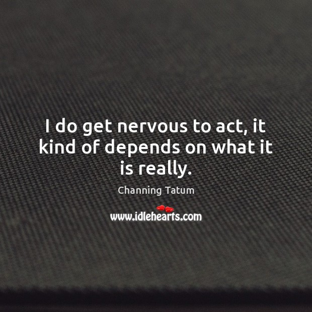 Image, I do get nervous to act, it kind of depends on what it is really.