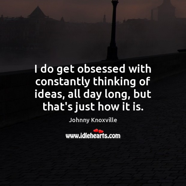 Image, I do get obsessed with constantly thinking of ideas, all day long,