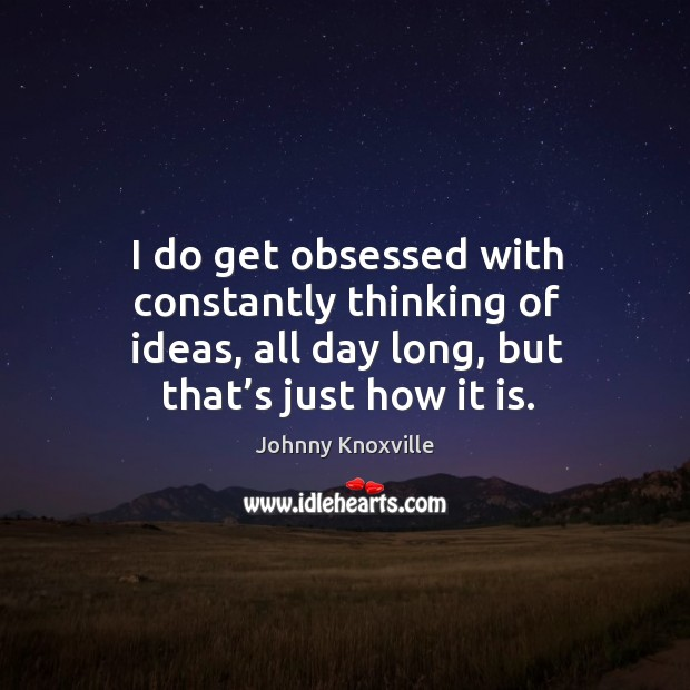 Image, I do get obsessed with constantly thinking of ideas, all day long, but that's just how it is.