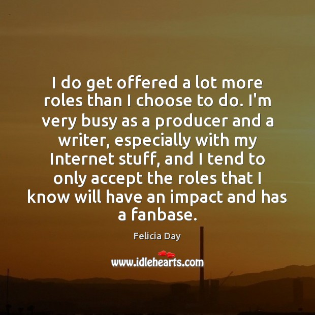 I do get offered a lot more roles than I choose to Image