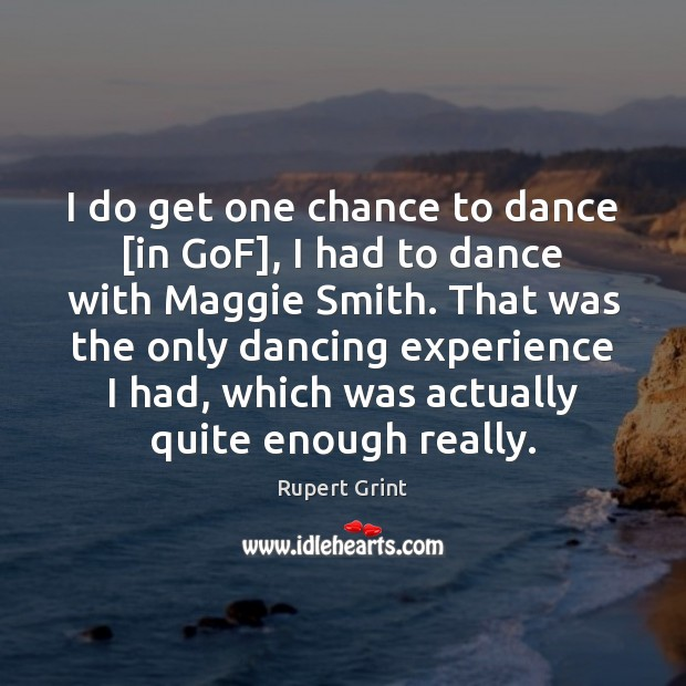 I do get one chance to dance [in GoF], I had to Image