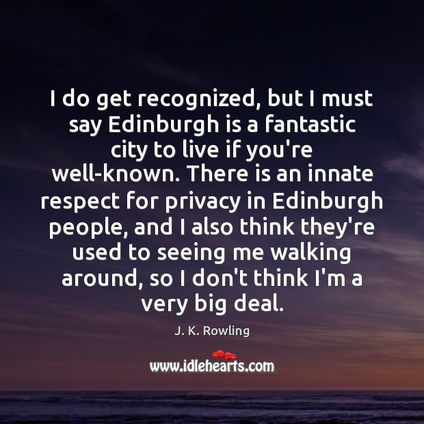 I do get recognized, but I must say Edinburgh is a fantastic Image