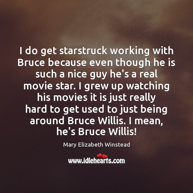 I do get starstruck working with Bruce because even though he is Mary Elizabeth Winstead Picture Quote