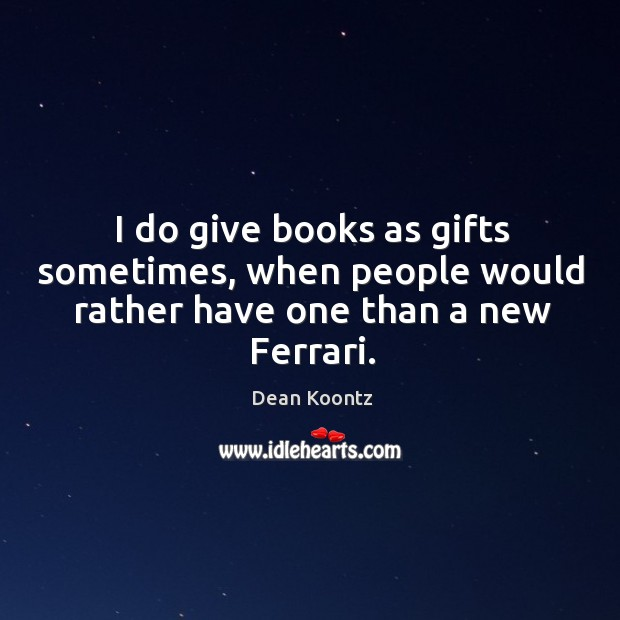 I do give books as gifts sometimes, when people would rather have one than a new ferrari. Image