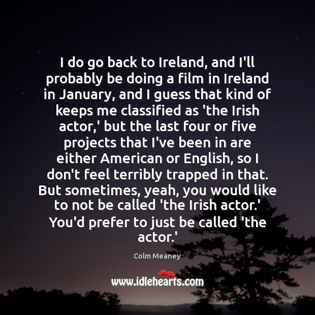 I do go back to Ireland, and I'll probably be doing a Colm Meaney Picture Quote