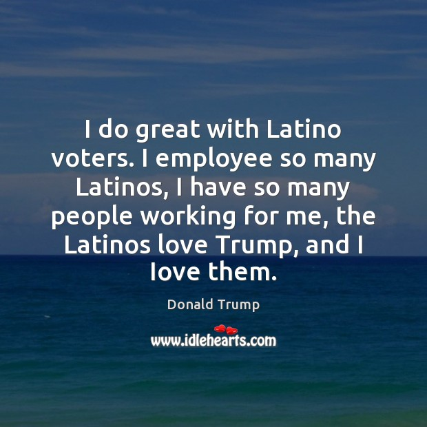 I do great with Latino voters. I employee so many Latinos, I Image