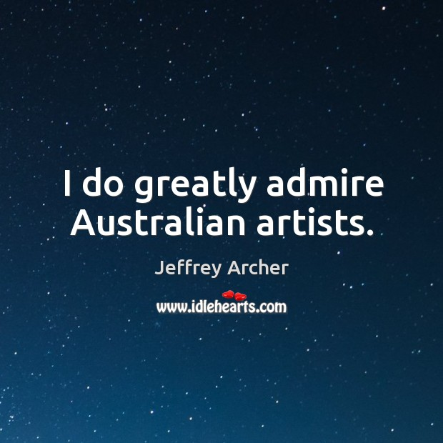 I do greatly admire australian artists. Jeffrey Archer Picture Quote