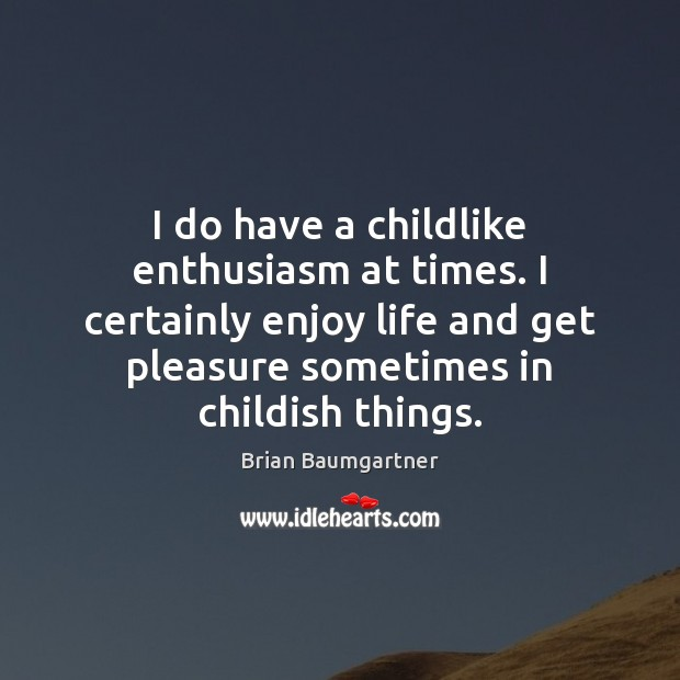 Image, I do have a childlike enthusiasm at times. I certainly enjoy life