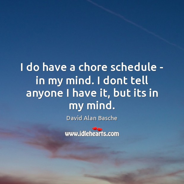 Image, I do have a chore schedule – in my mind. I dont tell anyone I have it, but its in my mind.