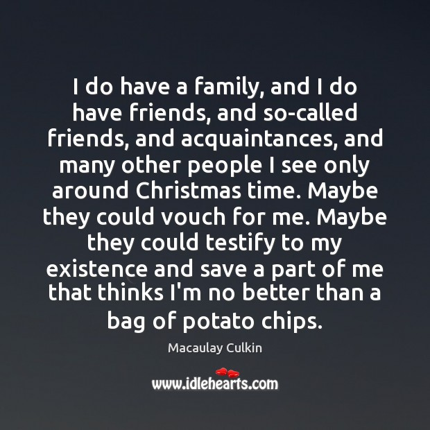 I do have a family, and I do have friends, and so-called Macaulay Culkin Picture Quote