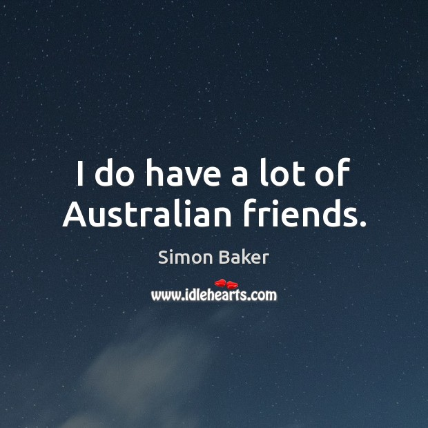I do have a lot of Australian friends. Image