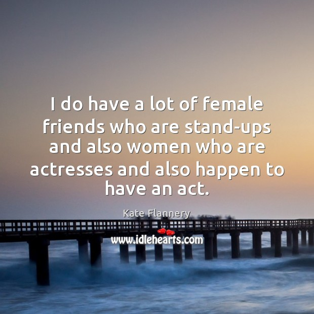 I do have a lot of female friends who are stand-ups and Image