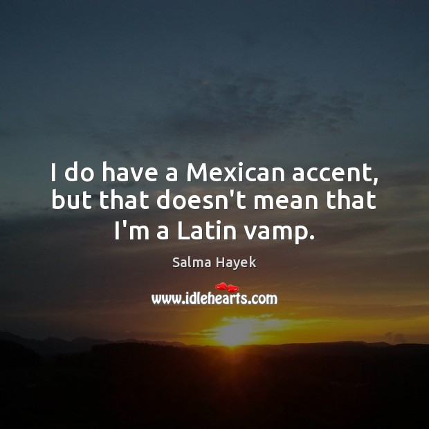 I do have a Mexican accent, but that doesn't mean that I'm a Latin vamp. Salma Hayek Picture Quote