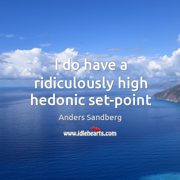 Image, I do have a ridiculously high hedonic set-point