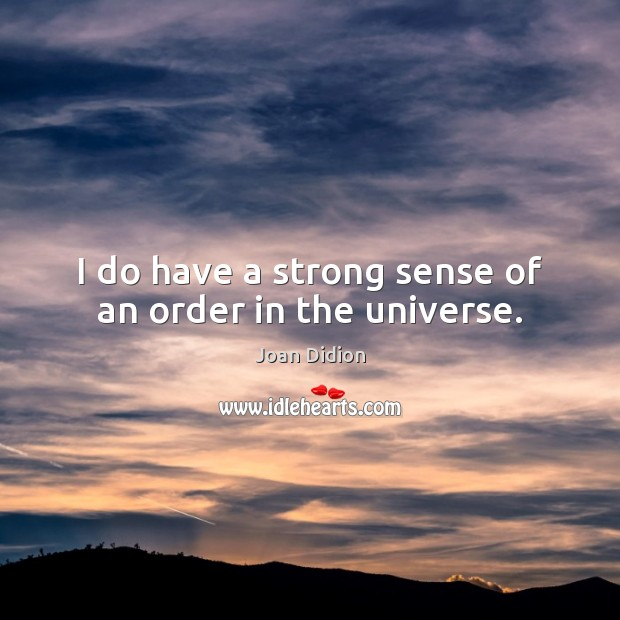 I do have a strong sense of an order in the universe. Image