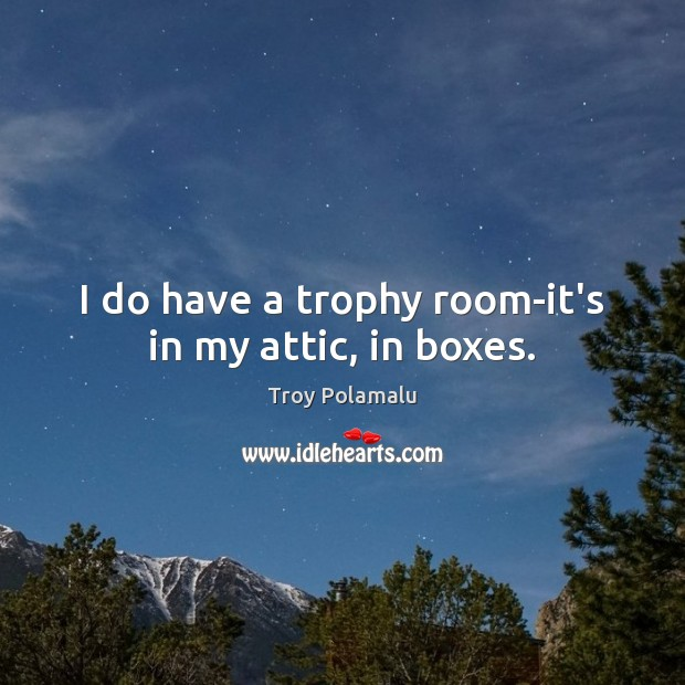 I do have a trophy room-it's in my attic, in boxes. Troy Polamalu Picture Quote