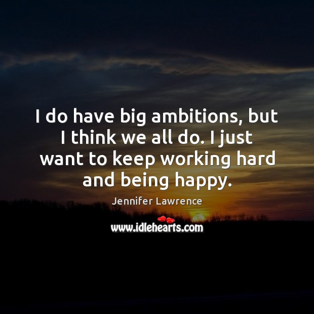 I do have big ambitions, but I think we all do. I Jennifer Lawrence Picture Quote